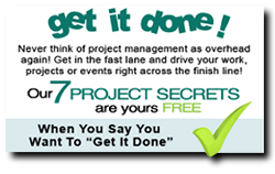Get it done! Never think of project management as overhead. Get in the fast lane and drive your work, projects or events right across the finish line! Our 7 Project Secrets are yours FREE!  When you say you want to get it done! Sign up below.